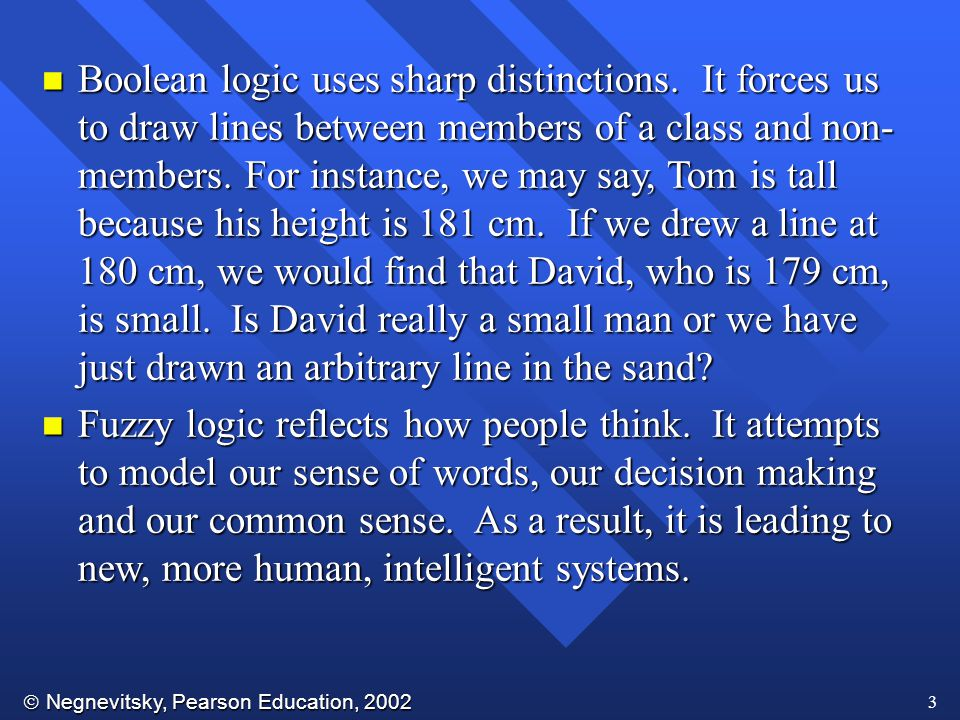  Negnevitsky, Pearson Education, 2002 3 n Boolean logic uses sharp distinctions. It forces us to draw lines between members of a class and non- membe