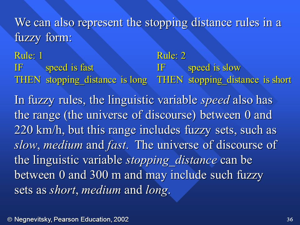  Negnevitsky, Pearson Education, 2002 36 We can also represent the stopping distance rules in a fuzzy form: Rule: 1 IF speed is fast THEN stopping_distance is long Rule: 2 IF speed is slow THEN stopping_distance is short In fuzzy rules, the linguistic variable speed also has the range (the universe of discourse) between 0 and 220 km/h, but this range includes fuzzy sets, such as slow, medium and fast.