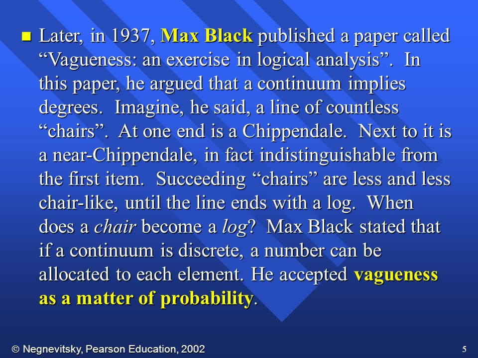  Negnevitsky, Pearson Education, 2002 5 n Later, in 1937, Max Black published a paper called Vagueness: an exercise in logical analysis .