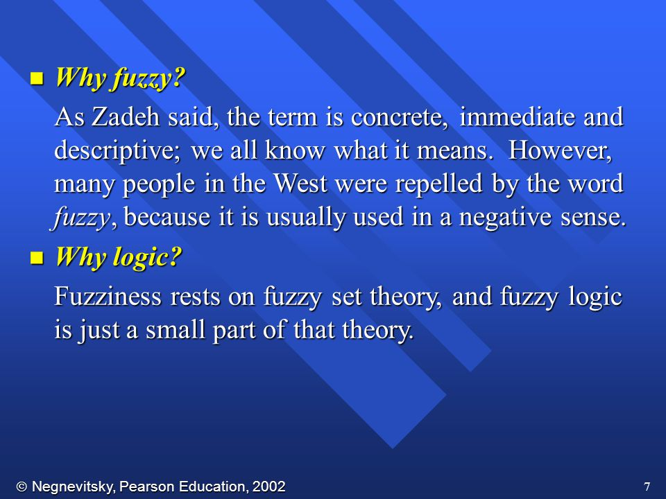  Negnevitsky, Pearson Education, 2002 7 n Why fuzzy? As Zadeh said, the term is concrete, immediate and descriptive; we all know what it means. Howev