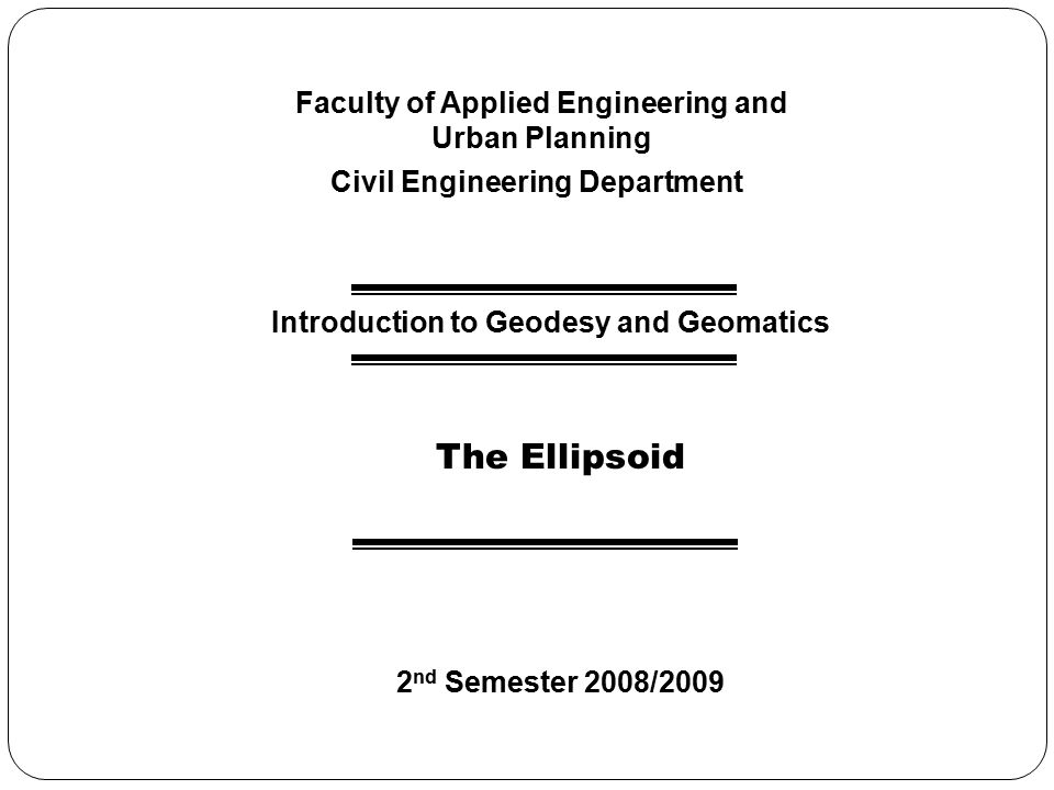 Computational and Geometric Geodesy Basic Ellipsoidal Geometry Ellipsoidal Coordinates Elementary Differential Geodesy Direct / Inverse Problem Transformation Between Geodetic and Cartesian Coordinates