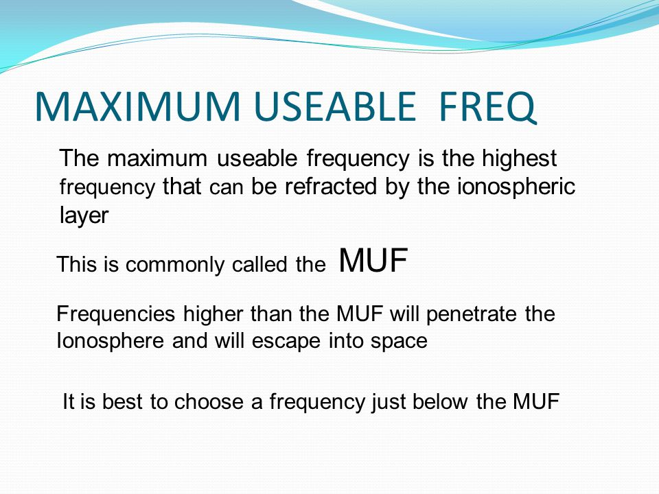 MAXIMUM USEABLE FREQ The maximum useable frequency is the highest frequency that can be refracted by the ionospheric layer This is commonly called the MUF Frequencies higher than the MUF will penetrate the Ionosphere and will escape into space It is best to choose a frequency just below the MUF
