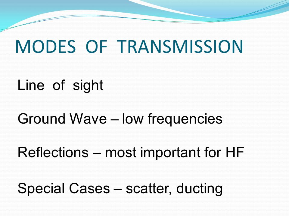 MODES OF TRANSMISSION Line of sight Ground Wave – low frequencies Reflections – most important for HF Special Cases – scatter, ducting