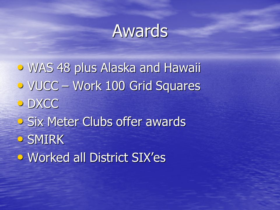 Awards WAS 48 plus Alaska and Hawaii WAS 48 plus Alaska and Hawaii VUCC – Work 100 Grid Squares VUCC – Work 100 Grid Squares DXCC DXCC Six Meter Clubs offer awards Six Meter Clubs offer awards SMIRK SMIRK Worked all District SIX'es Worked all District SIX'es