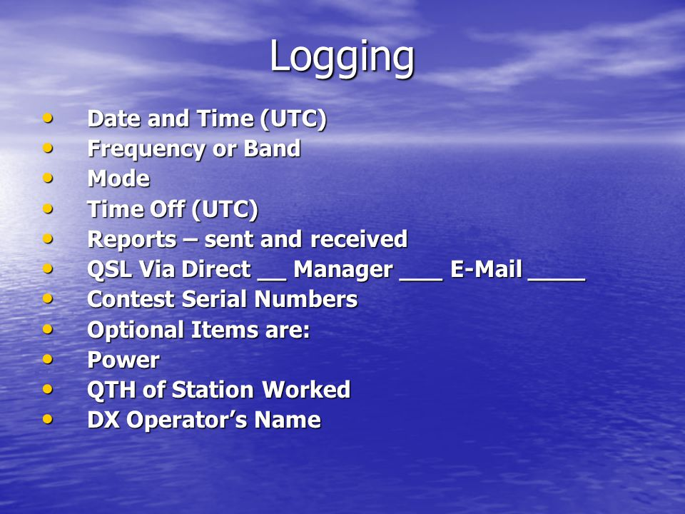 Logging Date and Time (UTC) Date and Time (UTC) Frequency or Band Frequency or Band Mode Mode Time Off (UTC) Time Off (UTC) Reports – sent and received Reports – sent and received QSL Via Direct __ Manager ___ E-Mail ____ QSL Via Direct __ Manager ___ E-Mail ____ Contest Serial Numbers Contest Serial Numbers Optional Items are: Optional Items are: Power Power QTH of Station Worked QTH of Station Worked DX Operator's Name DX Operator's Name