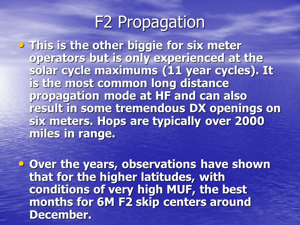 F2 Propagation This is the other biggie for six meter operators but is only experienced at the solar cycle maximums (11 year cycles).