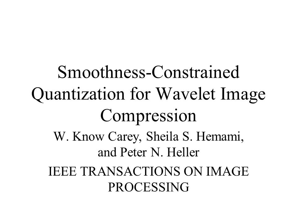Smoothness-Constrained Quantization for Wavelet Image Compression W. Know Carey, Sheila S. Hemami, and Peter N. Heller IEEE TRANSACTIONS ON IMAGE PROC