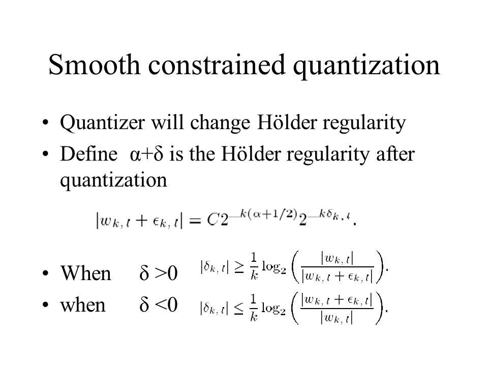 Smooth constrained quantization Quantizer will change Hölder regularity Define α+δ is the Hölder regularity after quantization Whenδ >0 when δ <0