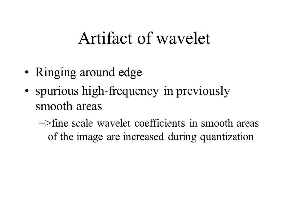 Artifact of wavelet Ringing around edge spurious high-frequency in previously smooth areas =>fine scale wavelet coefficients in smooth areas of the image are increased during quantization