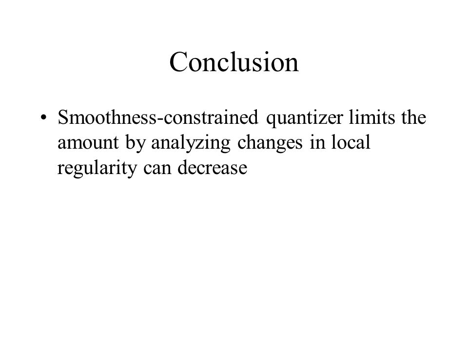 Conclusion Smoothness-constrained quantizer limits the amount by analyzing changes in local regularity can decrease