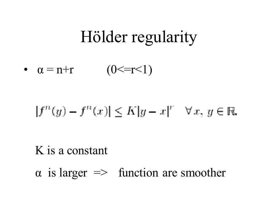 Hölder regularity α = n+r(0<=r<1) K is a constant α is larger =>function are smoother