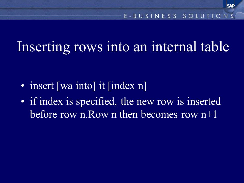Inserting rows into an internal table insert [wa into] it [index n] if index is specified, the new row is inserted before row n.Row n then becomes row n+1