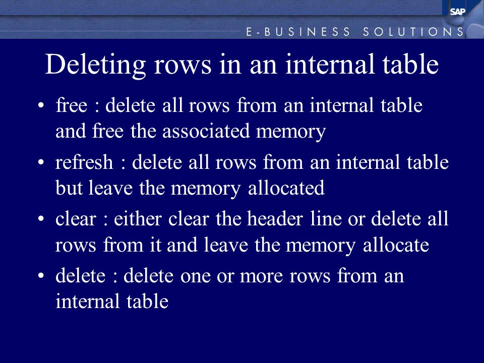 Deleting rows in an internal table free : delete all rows from an internal table and free the associated memory refresh : delete all rows from an internal table but leave the memory allocated clear : either clear the header line or delete all rows from it and leave the memory allocate delete : delete one or more rows from an internal table