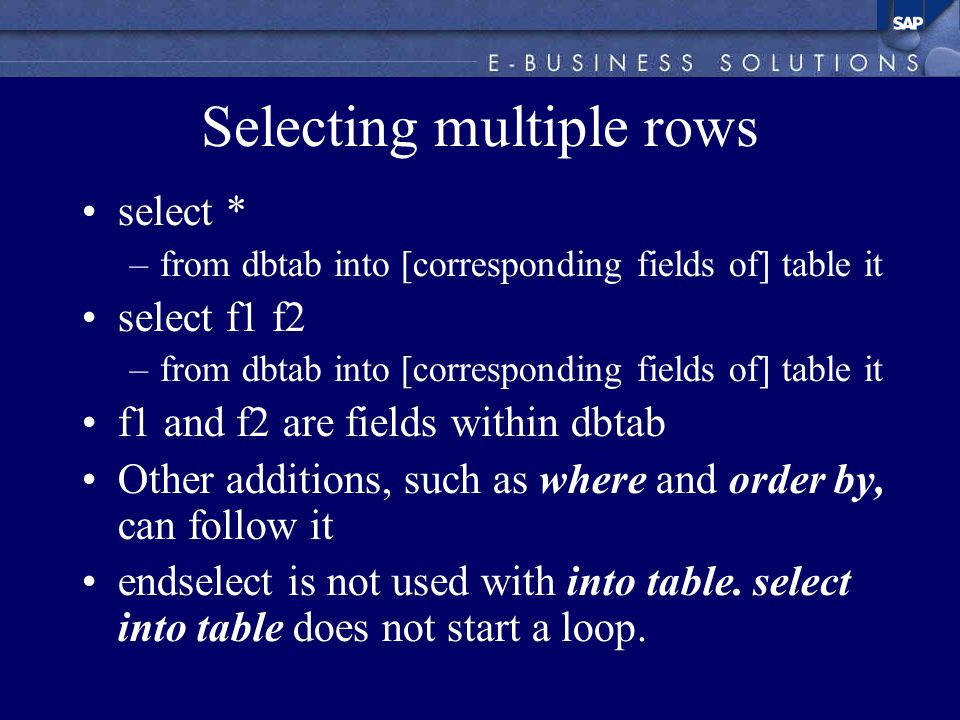 Selecting multiple rows select * –from dbtab into [corresponding fields of] table it select f1 f2 –from dbtab into [corresponding fields of] table it f1 and f2 are fields within dbtab Other additions, such as where and order by, can follow it endselect is not used with into table.