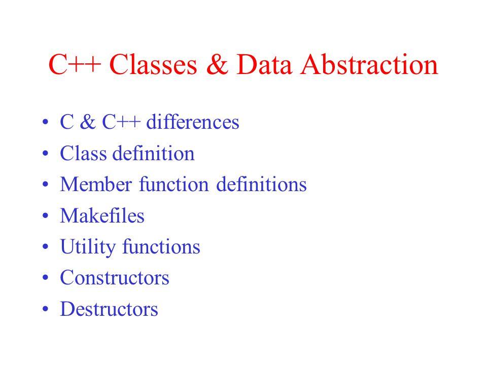 C++ Classes & Data Abstraction C & C++ differences Class definition Member function definitions Makefiles Utility functions Constructors Destructors