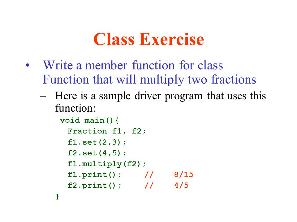 Class Exercise Write a member function for class Function that will multiply two fractions –Here is a sample driver program that uses this function: v