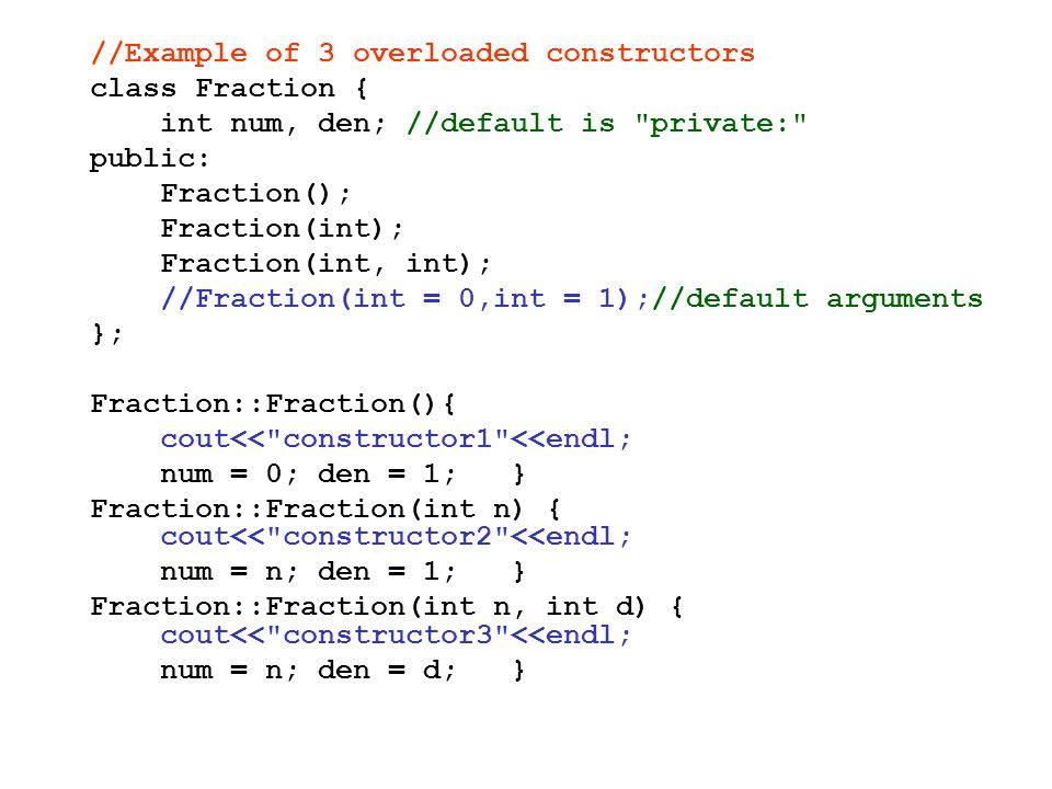 //Example of 3 overloaded constructors class Fraction { int num, den; //default is