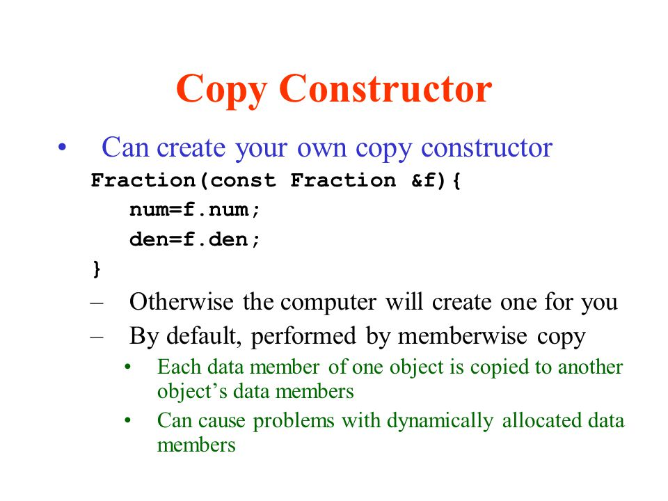 Copy Constructor Can create your own copy constructor Fraction(const Fraction &f){ num=f.num; den=f.den; } –Otherwise the computer will create one for