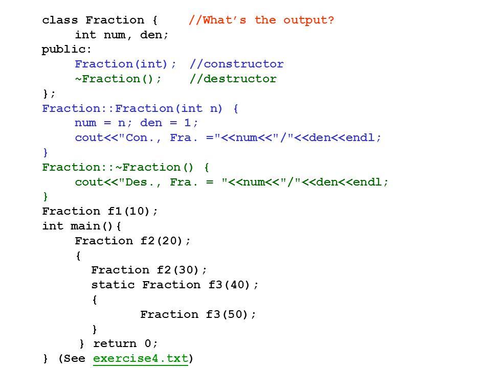 class Fraction { //What's the output? int num, den; public: Fraction(int);//constructor ~Fraction();//destructor }; Fraction::Fraction(int n) { num =