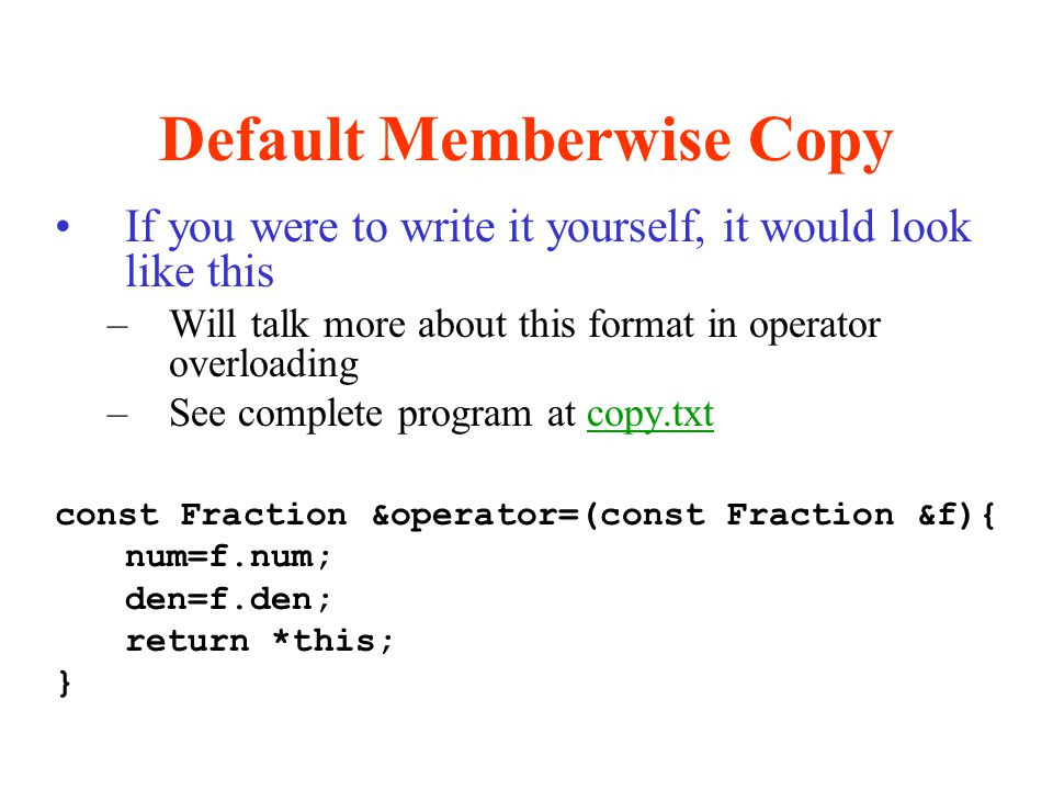 Default Memberwise Copy If you were to write it yourself, it would look like this –Will talk more about this format in operator overloading –See compl