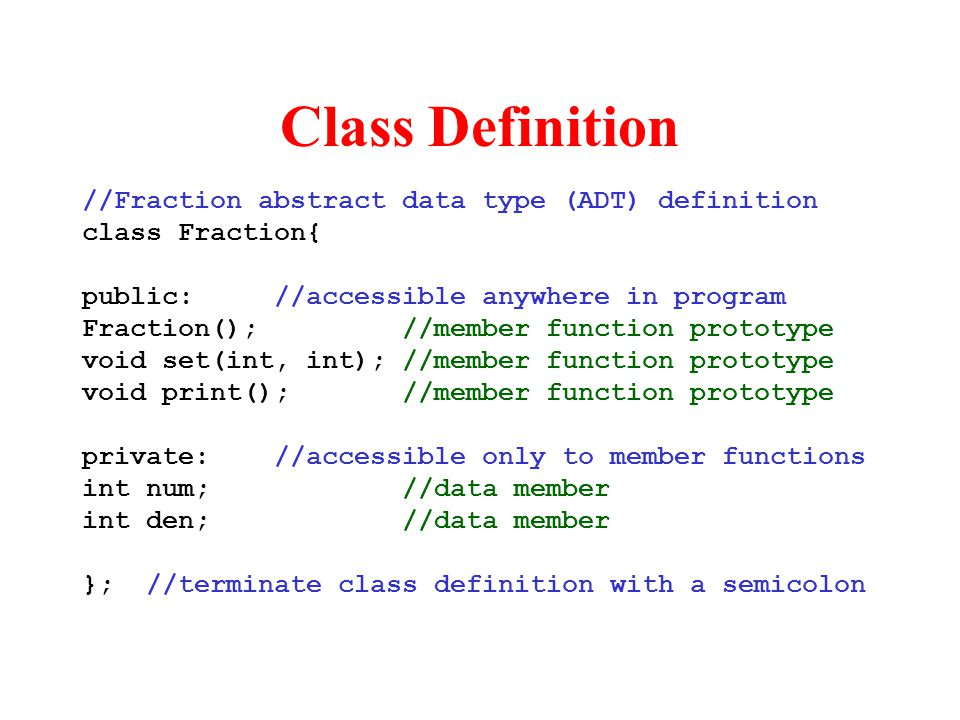 Class Definition //Fraction abstract data type (ADT) definition class Fraction{ public://accessible anywhere in program Fraction(); //member function