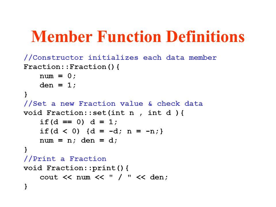 Member Function Definitions //Constructor initializes each data member Fraction::Fraction(){ num = 0; den = 1; } //Set a new Fraction value & check da