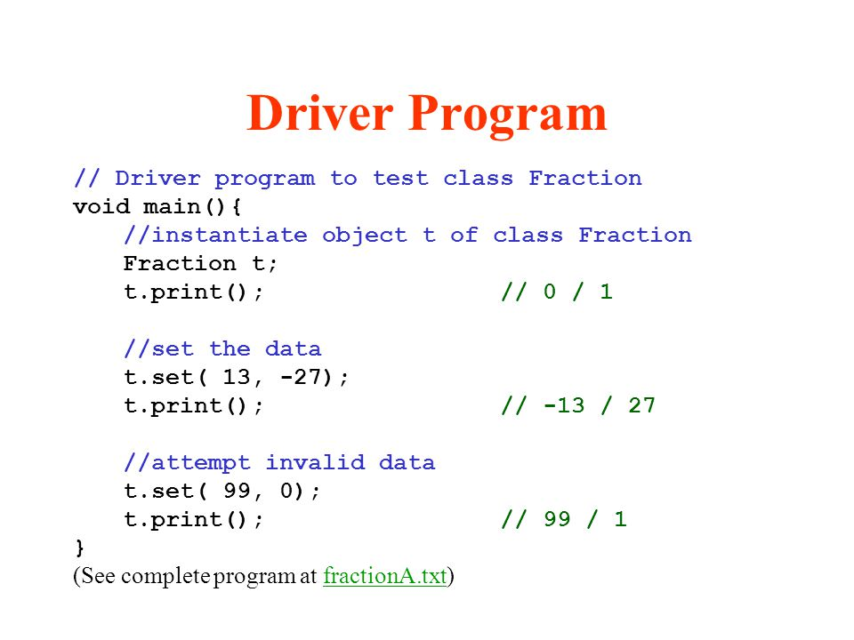 Driver Program // Driver program to test class Fraction void main(){ //instantiate object t of class Fraction Fraction t; t.print(); // 0 / 1 //set th