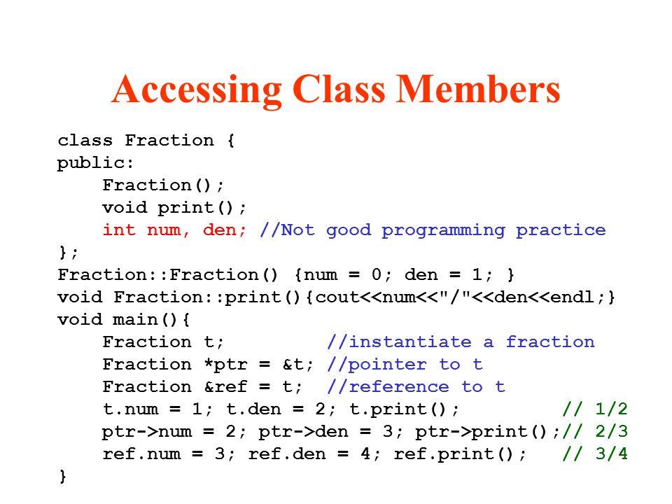 Accessing Class Members class Fraction { public: Fraction(); void print(); int num, den; //Not good programming practice }; Fraction::Fraction() {num