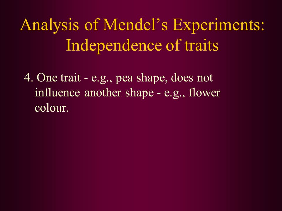 Analysis of Mendel's Experiments: Independence of traits 4. One trait - e.g., pea shape, does not influence another shape - e.g., flower colour.