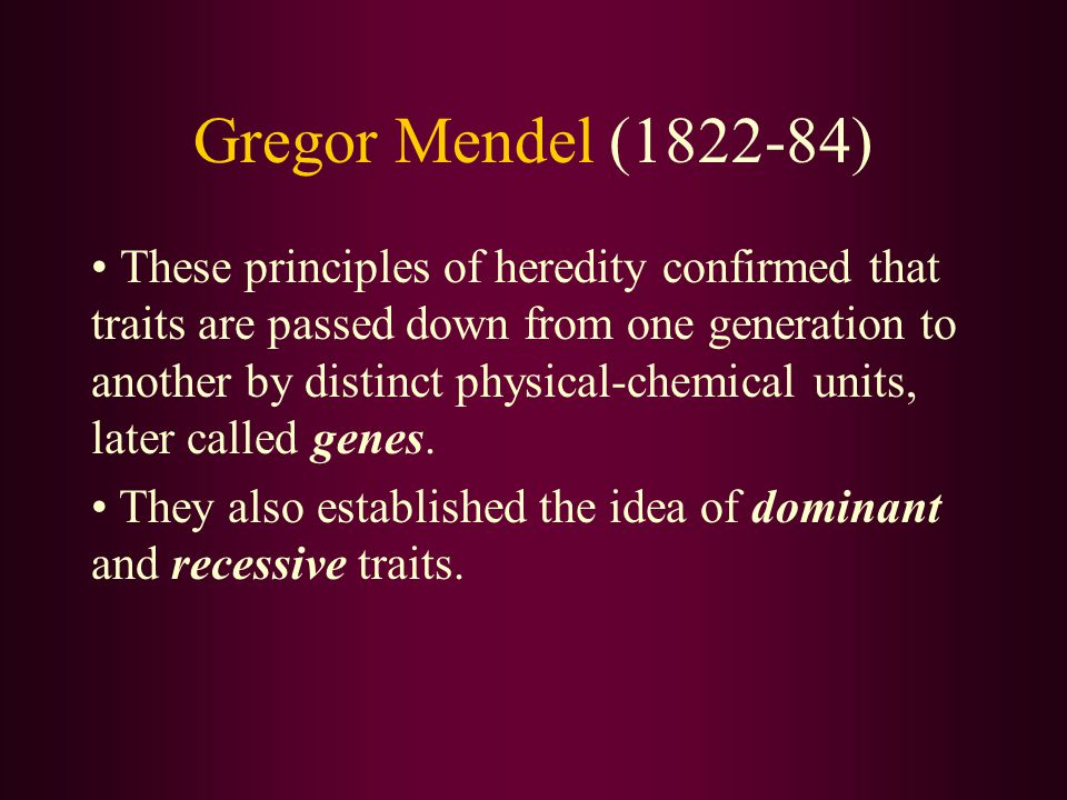 Gregor Mendel (1822-84) These principles of heredity confirmed that traits are passed down from one generation to another by distinct physical-chemical units, later called genes.