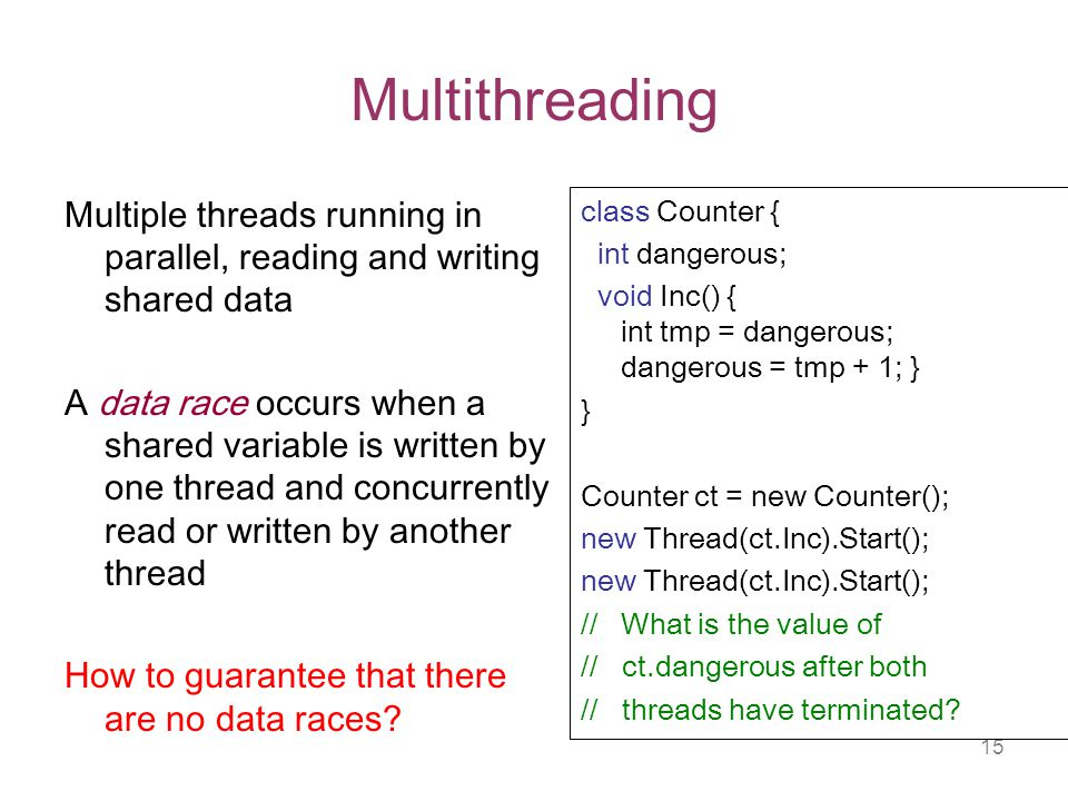 15 Multithreading Multiple threads running in parallel, reading and writing shared data A data race occurs when a shared variable is written by one thread and concurrently read or written by another thread How to guarantee that there are no data races.