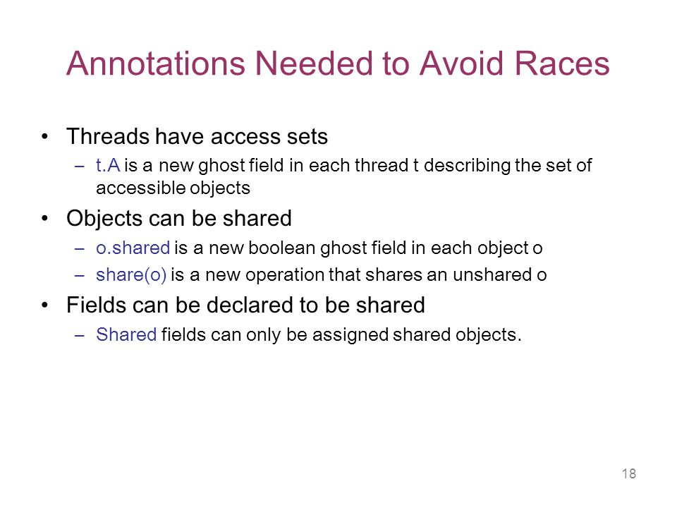 18 Annotations Needed to Avoid Races Threads have access sets –t.A is a new ghost field in each thread t describing the set of accessible objects Objects can be shared –o.shared is a new boolean ghost field in each object o –share(o) is a new operation that shares an unshared o Fields can be declared to be shared –Shared fields can only be assigned shared objects.
