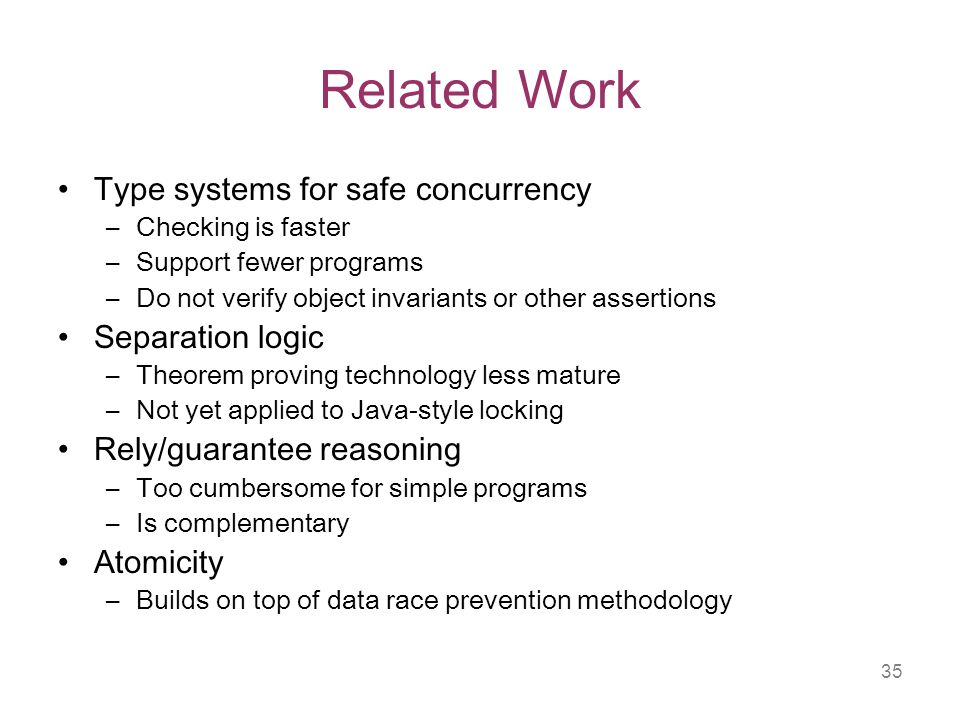 35 Related Work Type systems for safe concurrency –Checking is faster –Support fewer programs –Do not verify object invariants or other assertions Separation logic –Theorem proving technology less mature –Not yet applied to Java-style locking Rely/guarantee reasoning –Too cumbersome for simple programs –Is complementary Atomicity –Builds on top of data race prevention methodology