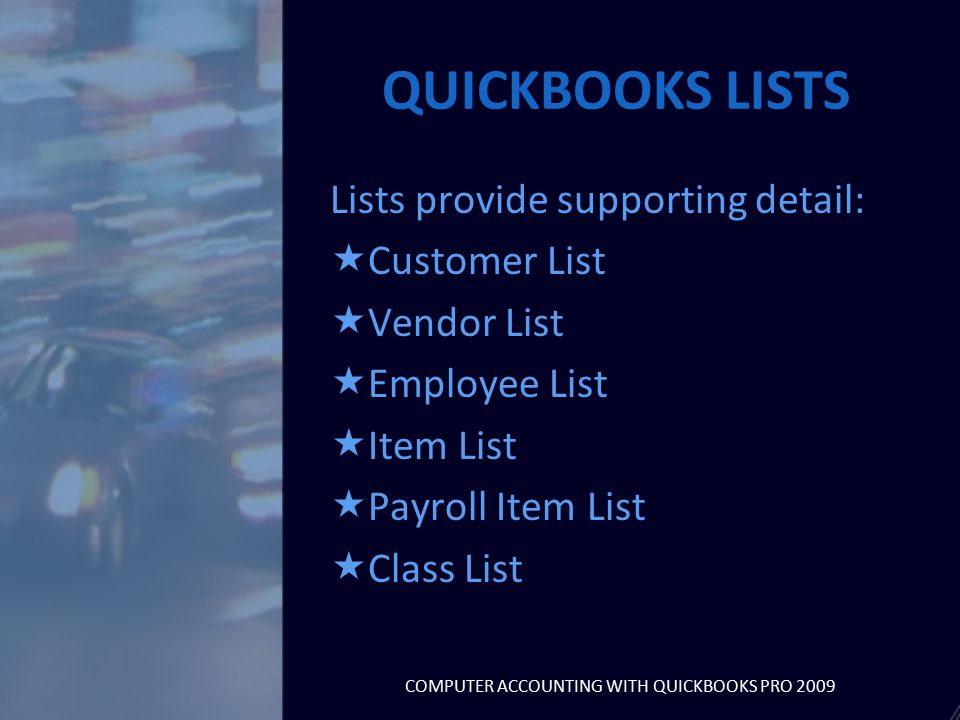 QUICKBOOKS LISTS Lists provide supporting detail:  Customer List  Vendor List  Employee List  Item List  Payroll Item List  Class List COMPUTER ACCOUNTING WITH QUICKBOOKS PRO 2009