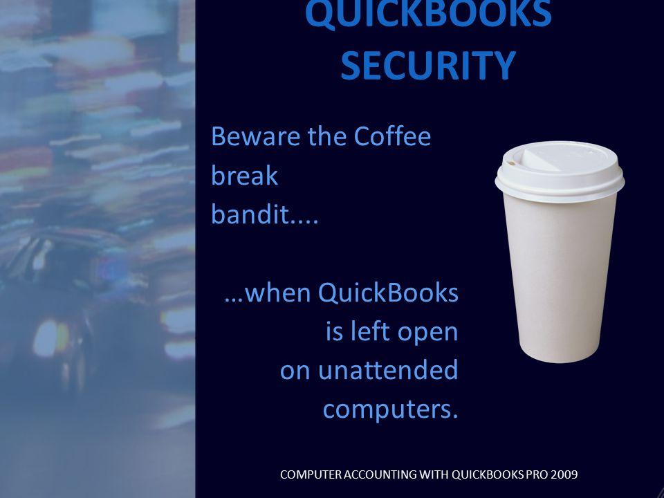 Beware the Coffee break bandit.... …when QuickBooks is left open on unattended computers.