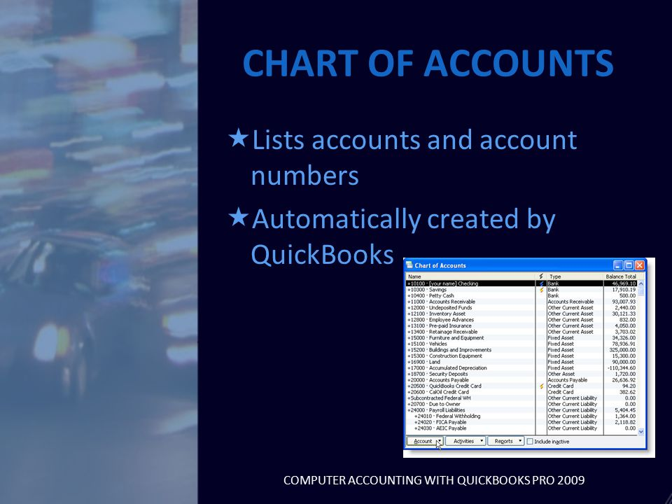CHART OF ACCOUNTS  Lists accounts and account numbers  Automatically created by QuickBooks COMPUTER ACCOUNTING WITH QUICKBOOKS PRO 2009