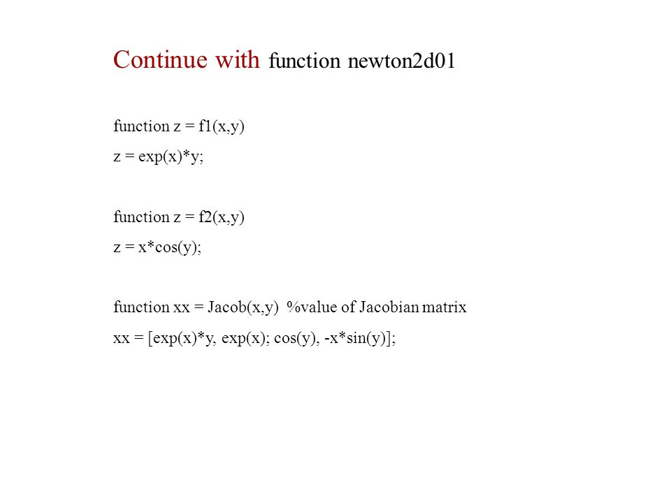 function z = f1(x,y) z = exp(x)*y; function z = f2(x,y) z = x*cos(y); function xx = Jacob(x,y) %value of Jacobian matrix xx = [exp(x)*y, exp(x); cos(y), -x*sin(y)]; Continue with function newton2d01