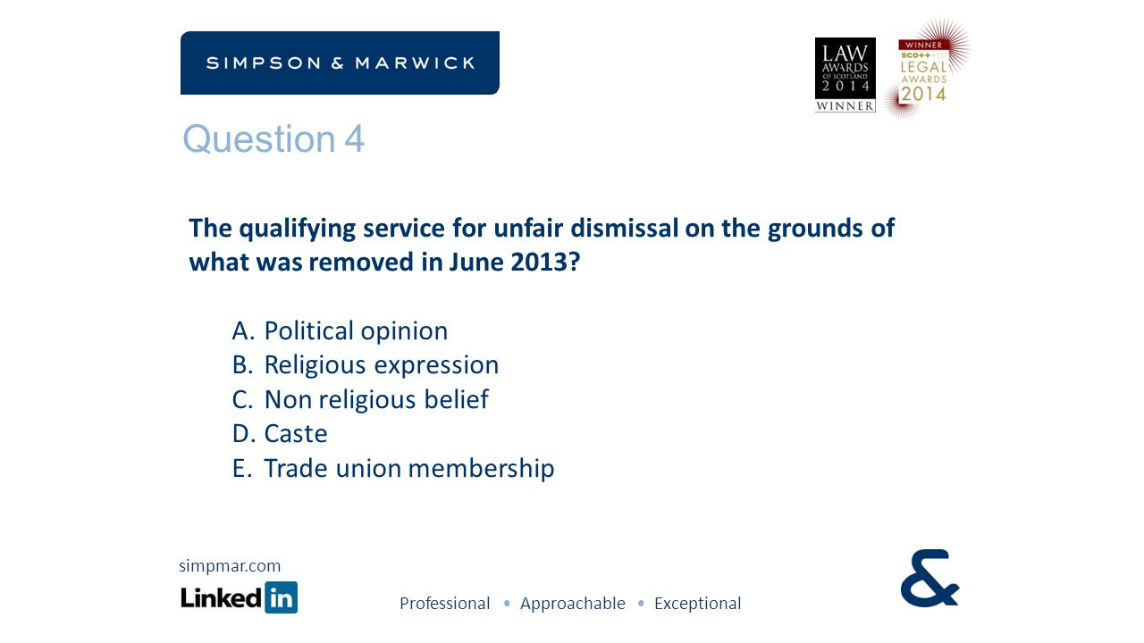 Question 4 The qualifying service for unfair dismissal on the grounds of what was removed in June 2013? A.Political opinion B.Religious expression C.N