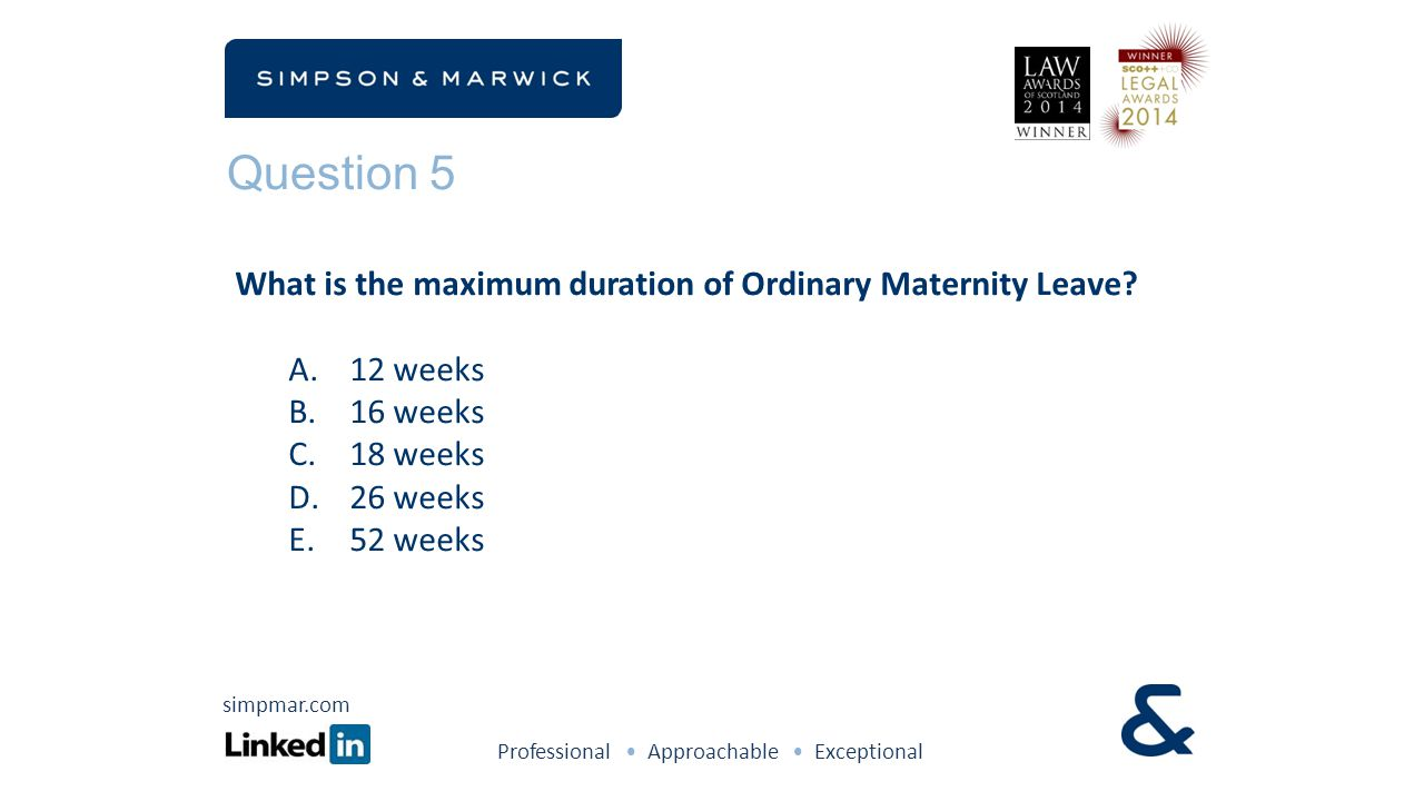 Question 5 What is the maximum duration of Ordinary Maternity Leave? A.12 weeks B.16 weeks C.18 weeks D.26 weeks E.52 weeks Professional Approachable