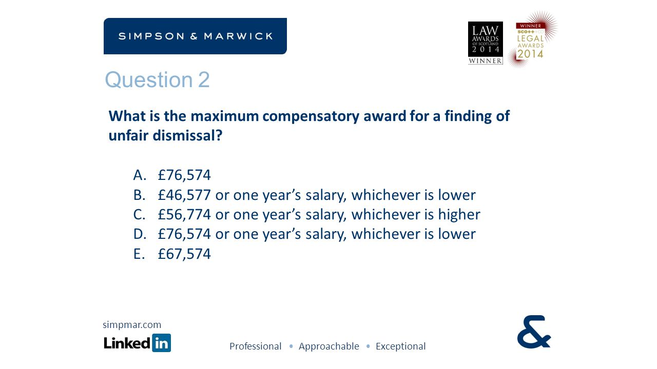 Question 2 Professional Approachable Exceptional simpmar.com What is the maximum compensatory award for a finding of unfair dismissal? A.£76,574 B.£46