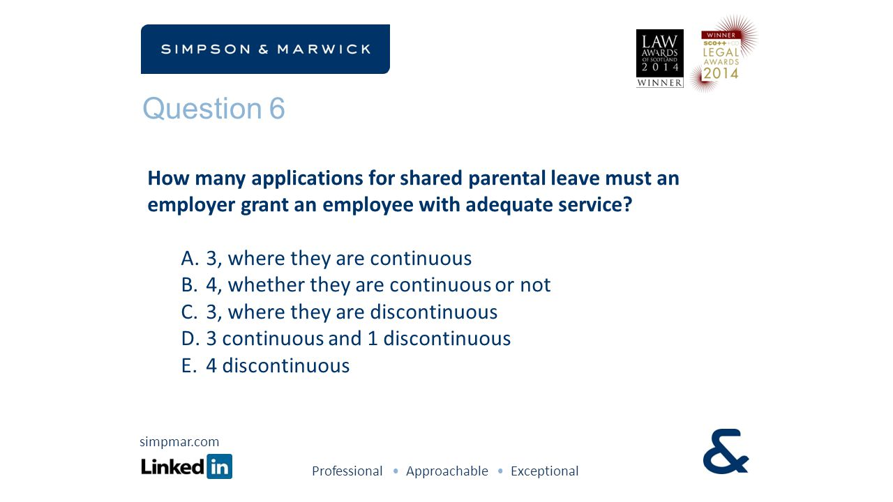 Question 6 How many applications for shared parental leave must an employer grant an employee with adequate service? A.3, where they are continuous B.
