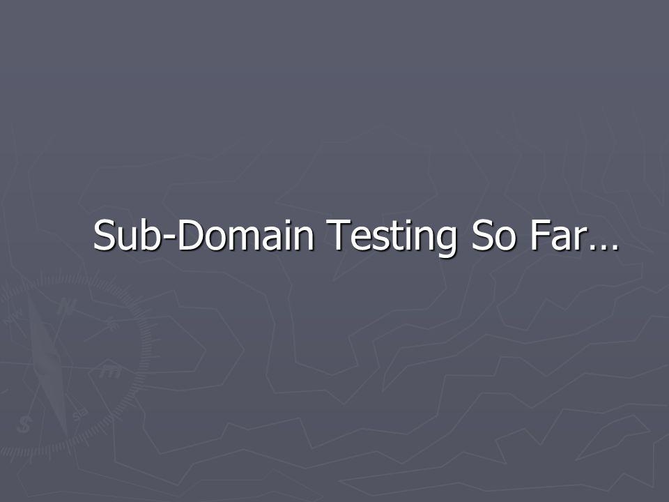 Sub-Domain Testing So Far… Sub-Domain Testing So Far…