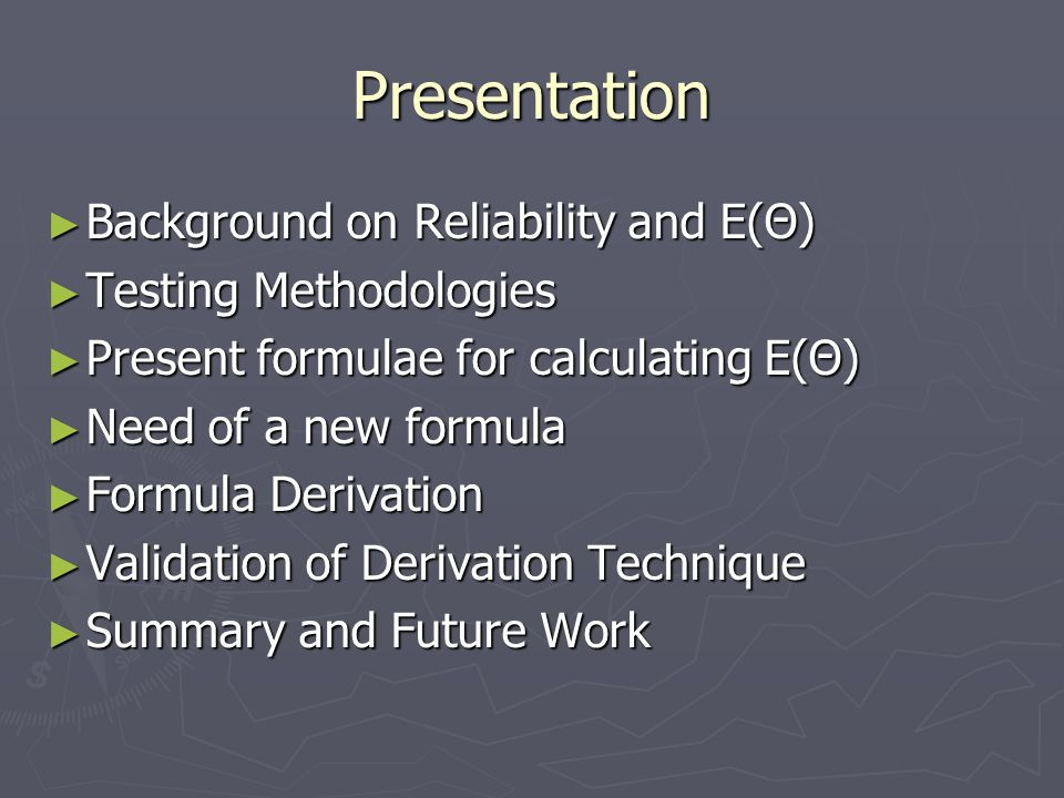 Presentation ► Background on Reliability and E(Θ) ► Testing Methodologies ► Present formulae for calculating E(Θ) ► Need of a new formula ► Formula Derivation ► Validation of Derivation Technique ► Summary and Future Work