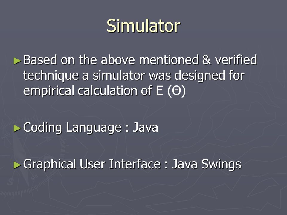 Simulator ► Based on the above mentioned & verified technique a simulator was designed for empirical calculation of ► Based on the above mentioned & verified technique a simulator was designed for empirical calculation of E (Θ) ► Coding Language : Java ► Graphical User Interface : Java Swings