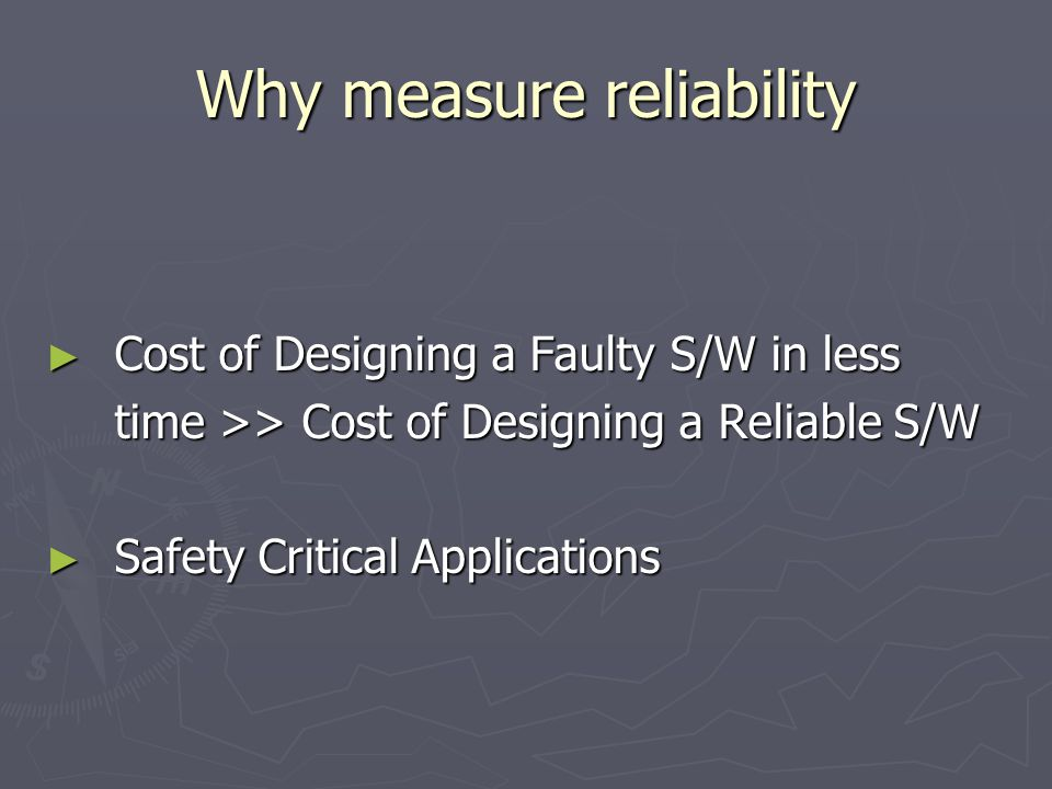 Why measure reliability ► Cost of Designing a Faulty S/W in less time >> Cost of Designing a Reliable S/W time >> Cost of Designing a Reliable S/W ► Safety Critical Applications