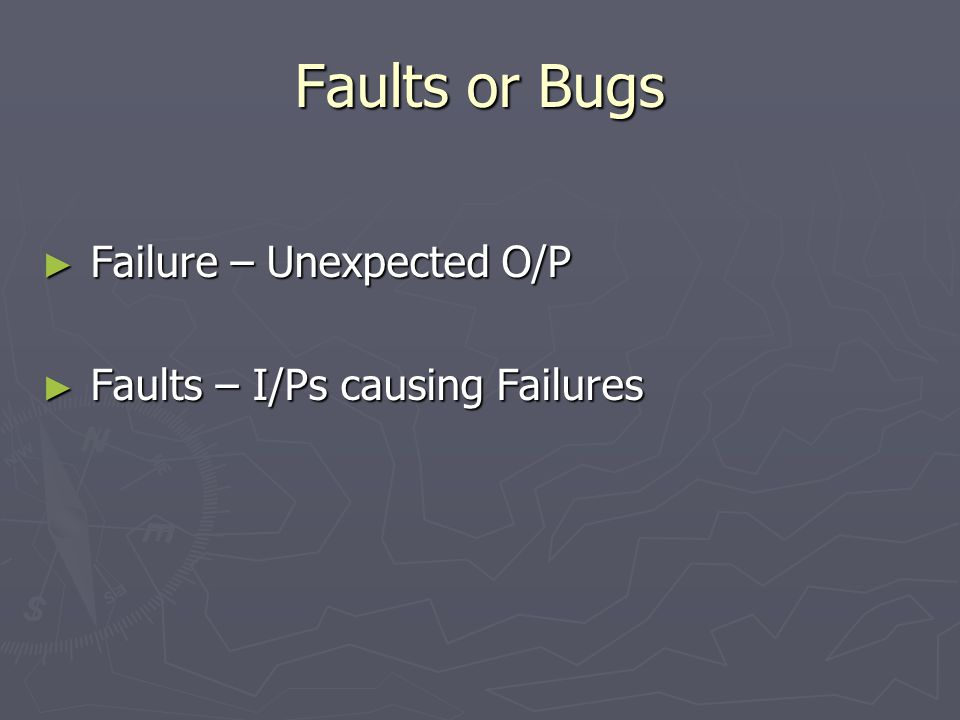 Faults or Bugs ► Failure – Unexpected O/P ► Faults – I/Ps causing Failures