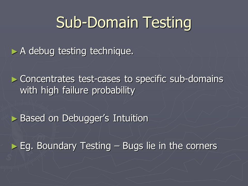Sub-Domain Testing ► A debug testing technique.