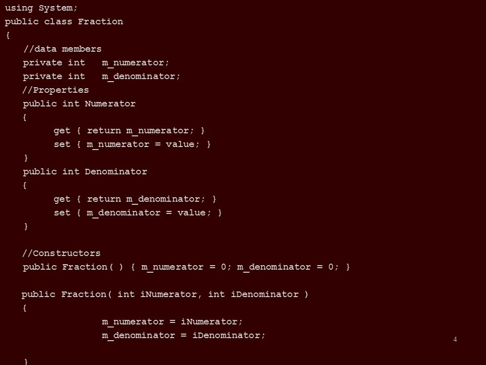 //Operator Overloading public static Fraction operator+(Fraction f1, Fraction f2) { Fraction Result = new Fraction( ); if( f1.Denominator != f2.Denominator ) { Result.Denominator = f1.Denominator * f2.Denominator; Result.Numerator = (f1.Numerator * f2.Denominator) + (f2.Numerator * f1.Denominator); } else { Result.Denominator = f1.Denominator; Result.Numerator = f1.Numerator + f2.Numerator; } return Result; } public static Fraction operator-(Fraction f1, Fraction f2) { Fraction Result = new Fraction( ); if( f1.Denominator != f2.Denominator ) { Result.Denominator = f1.Denominator * f2.Denominator; Result.Numerator = (f1.Numerator * f2.Denominator) - (f2.Numerator * f1.Denominator); } else { Result.Denominator = f1.Denominator; Result.Numerator = f1.Numerator - f2.Numerator; } return Result; } }//end of class Fraction 5 5