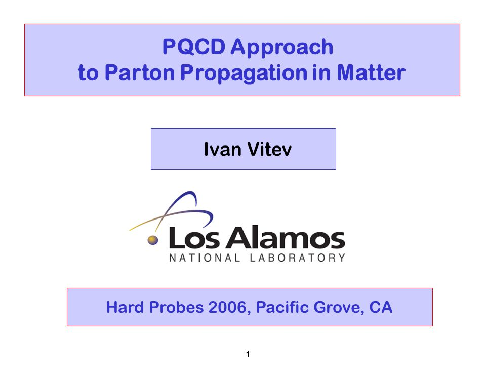 1 PQCD Approach to Parton Propagation in Matter Ivan Vitev Hard Probes 2006, Pacific Grove, CA