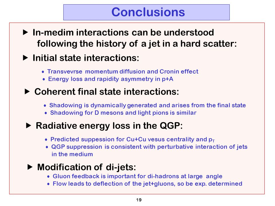 19 Conclusions  In-medim interactions can be understood following the history of a jet in a hard scatter:  Coherent final state interactions:  Shadowing is dynamically generated and arises from the final state  Shadowing for D mesons and light pions is similar  Initial state interactions:  Transvevrse momentum diffusion and Cronin effect  Energy loss and rapidity asymmetry in p+A  Radiative energy loss in the QGP:  Predicted suppession for Cu+Cu vesus centrality and p T  QGP suppression is consistent with perturbative interaction of jets in the medium  Modification of di-jets:  Gluon feedback is important for di-hadrons at large angle  Flow leads to deflection of the jet+gluons, so be exp.